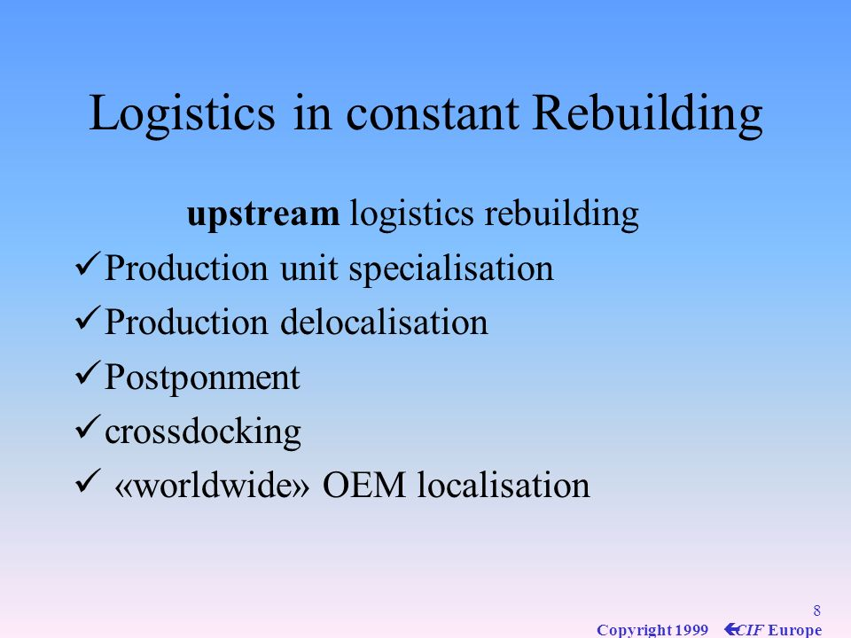418 Copyright 1999 ç CIF Europe Contribution of Logistics to the value of the products Logistics & Marketing Logistics & Marketing Logistics is a key success factor for : 4Availibility, 4Timeliness, 4Delivery in good condition, 4Responsiveness 4Time to market = Logistics and 7 R s