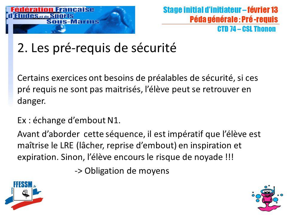 Stage initial dinitiateur – février 13 Péda générale : Pré -requis CTD 74 – CSL Thonon 2. Les pré-requis de sécurité Certains exercices ont besoins de