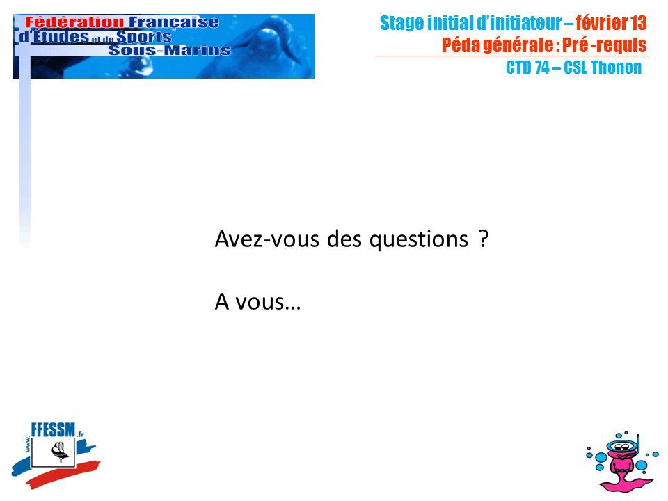 Stage initial dinitiateur – février 13 Péda générale : Pré -requis CTD 74 – CSL Thonon Avez-vous des questions ? A vous…