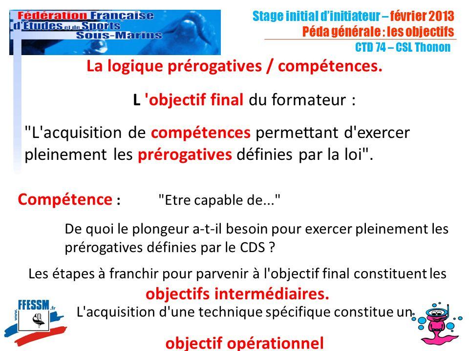 CTD 74 – CSL Thonon Stage initial dinitiateur – février 2013 Péda générale : les objectifs La logique prérogatives / compétences. L 'objectif final du