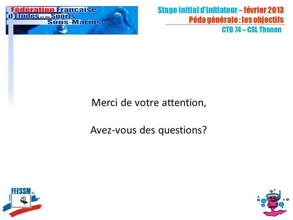 CTD 74 – CSL Thonon Merci de votre attention, Avez-vous des questions? Stage initial dinitiateur – février 2013 Péda générale : les objectifs