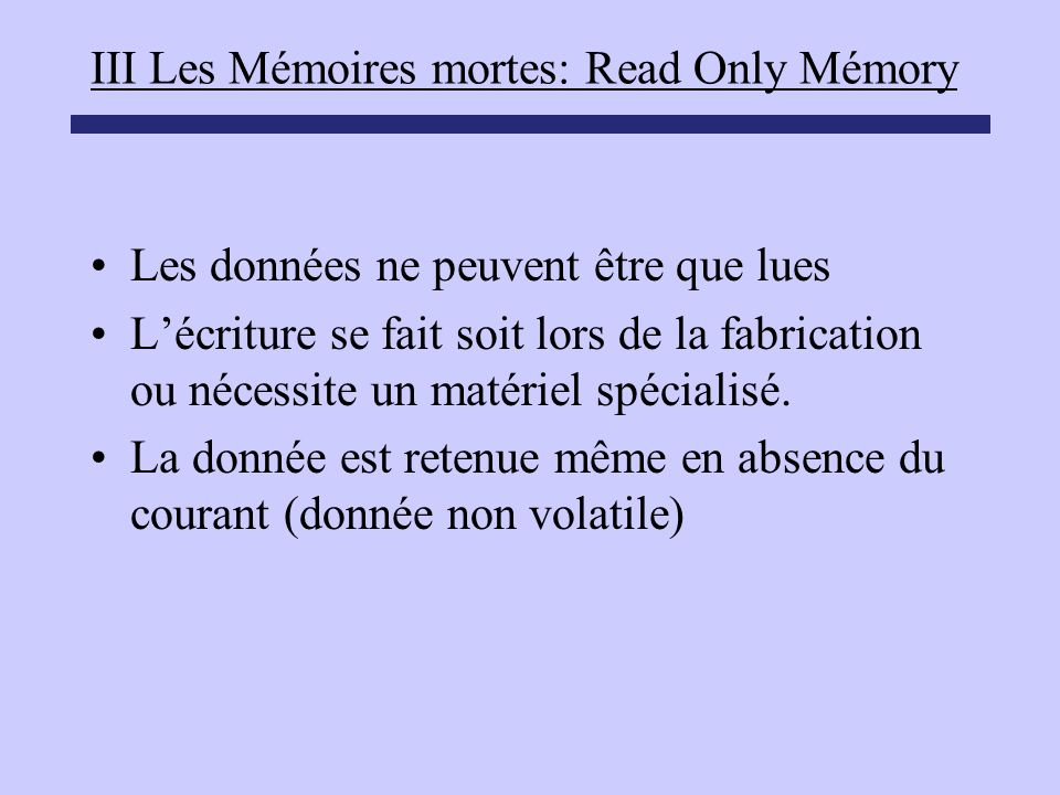 III Les Mémoires mortes: Read Only Mémory Les données ne peuvent être que lues Lécriture se fait soit lors de la fabrication ou nécessite un matériel
