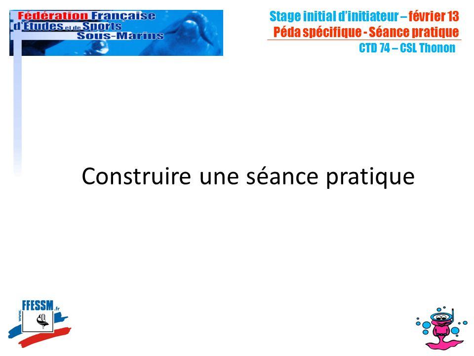 Stage initial dinitiateur – février 13 Péda spécifique - Séance pratique CTD 74 – CSL Thonon Construire une séance pratique
