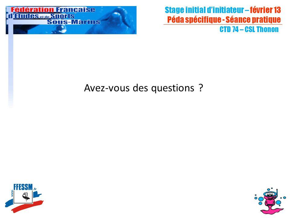 CTD 74 – CSL Thonon Avez-vous des questions ? Stage initial dinitiateur – février 13 Péda spécifique - Séance pratique
