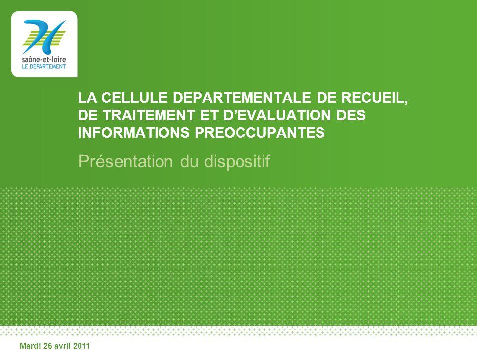Mardi 26 avril 2011 LA CELLULE DEPARTEMENTALE DE RECUEIL, DE TRAITEMENT ET DEVALUATION DES INFORMATIONS PREOCCUPANTES Présentation du dispositif