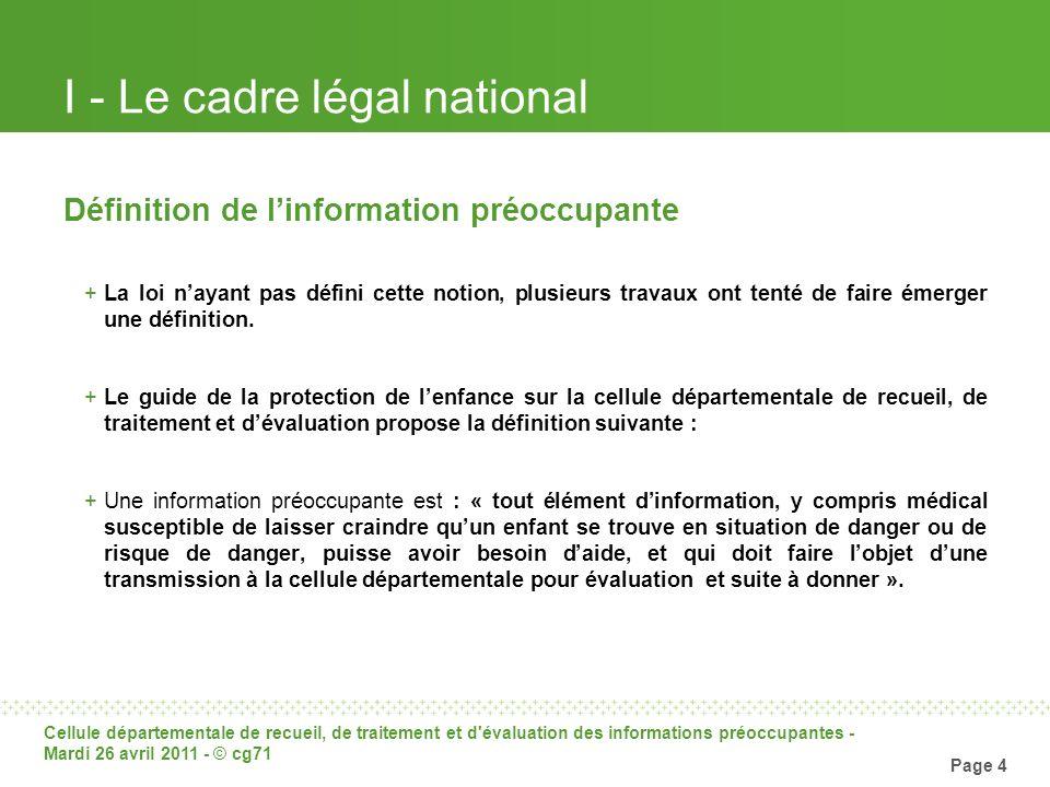 Cellule départementale de recueil, de traitement et d'évaluation des informations préoccupantes - Mardi 26 avril 2011 - © cg71 Page 4 I - Le cadre lég