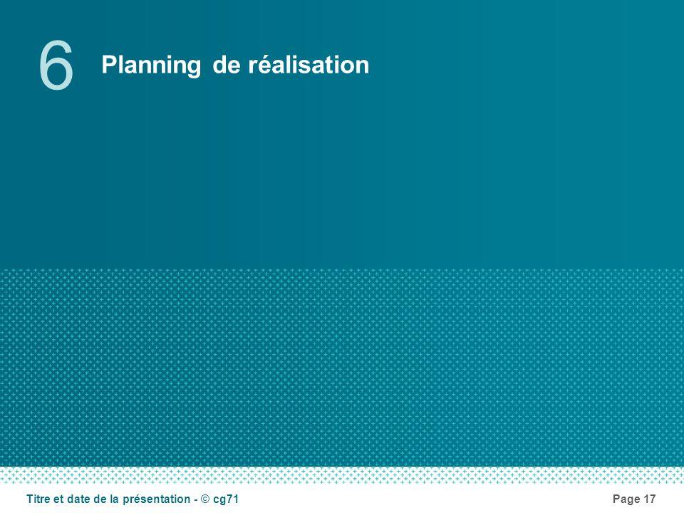 Planning de réalisation 6 Page 17Titre et date de la présentation - © cg71
