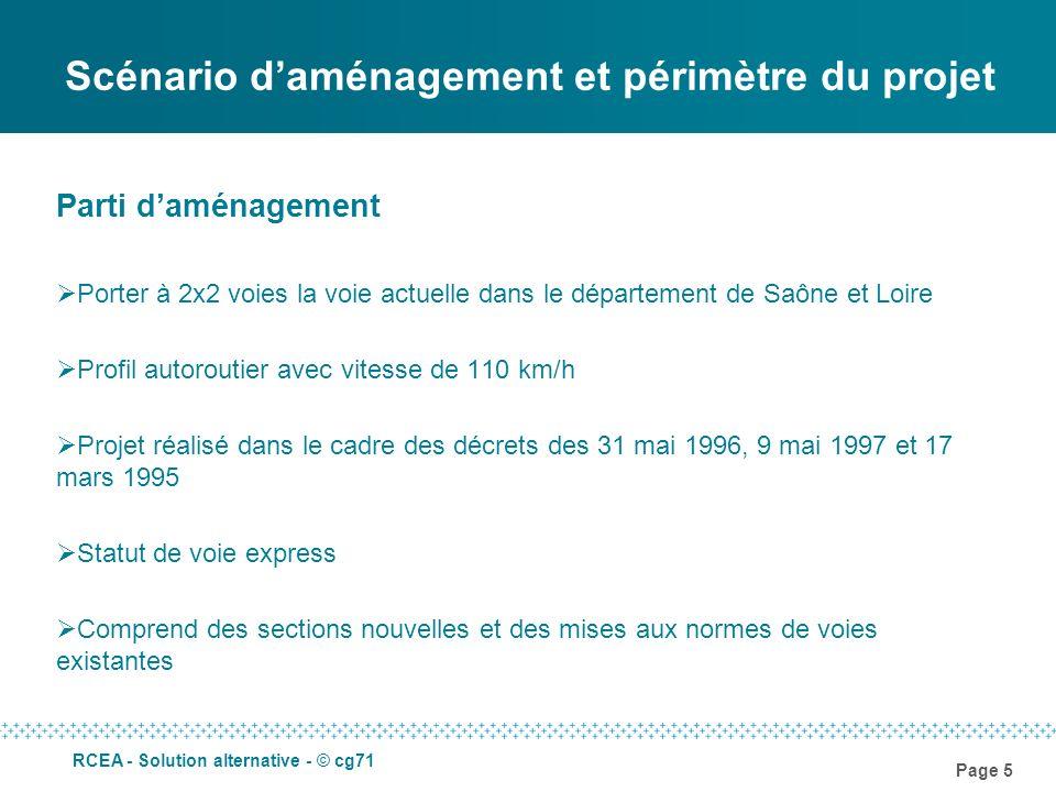 Page 6 RCEA - Solution alternative - © cg71 Scénario daménagement et périmètre du projet Périmètre du projet Limité à la Saône et Loire RN 79 entre lAllier et Mâcon (branche sud) RN 70 entre Paray-le-Monial et Ecuisses (branche nord) Linéaire de 120 km mais seulement 84 km de sections à aménager (neuf ou remise aux normes) Périmètre de lécotaxe = périmètre de concession soit RN 79 entre lAllier et Mâcon RN 70 entre Paray-le-Monial et Ciry-le-Noble A noter : La section Ecuisses – Chalon/Saône est déjà réalisée ou programmée
