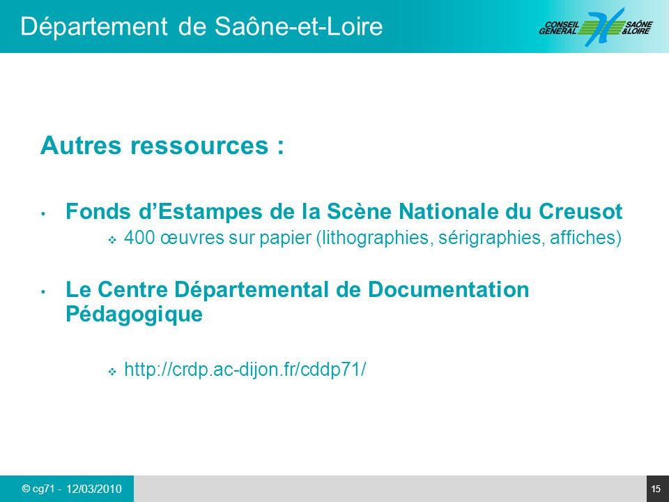 © cg71 - Département de Saône-et-Loire 15 12/03/2010 Autres ressources : Fonds dEstampes de la Scène Nationale du Creusot 400 œuvres sur papier (lithographies, sérigraphies, affiches) Le Centre Départemental de Documentation Pédagogique http://crdp.ac-dijon.fr/cddp71/