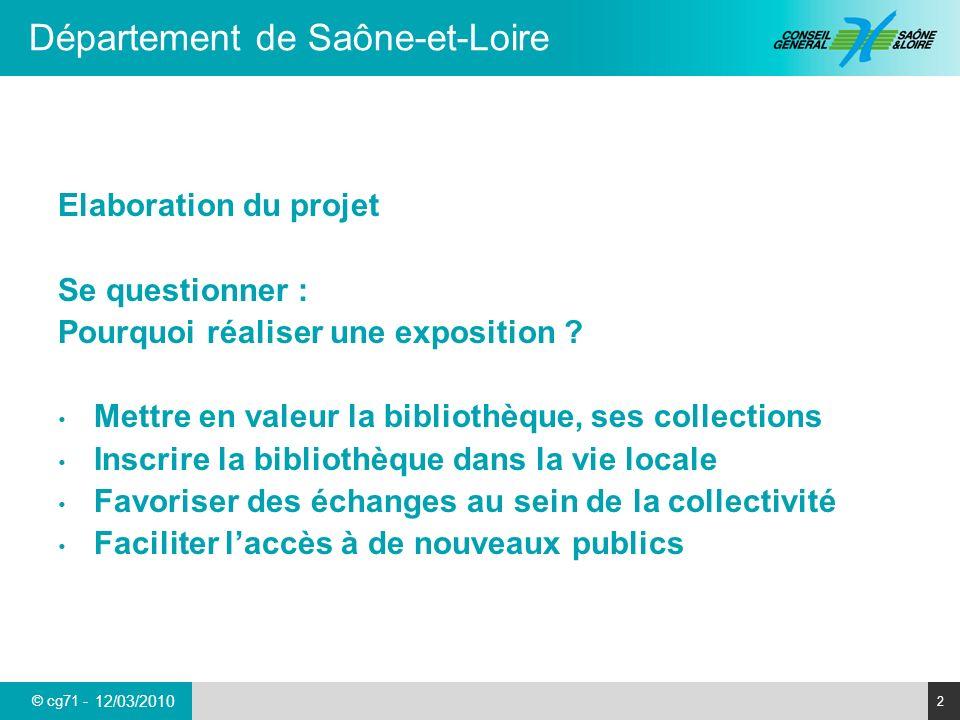 © cg71 - Département de Saône-et-Loire 2 12/03/2010 Elaboration du projet Se questionner : Pourquoi réaliser une exposition ? Mettre en valeur la bibl