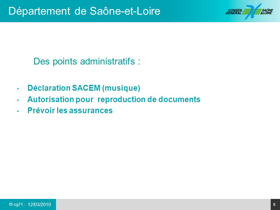 © cg71 - Département de Saône-et-Loire 8 12/03/2010 Des points administratifs : Déclaration SACEM (musique) Autorisation pour reproduction de documents Prévoir les assurances