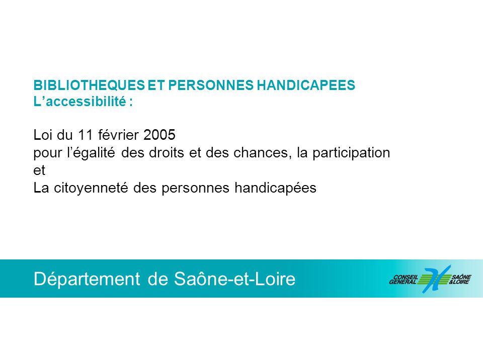 Département de Saône-et-Loire BIBLIOTHEQUES ET PERSONNES HANDICAPEES Laccessibilité : Loi du 11 février 2005 pour légalité des droits et des chances,