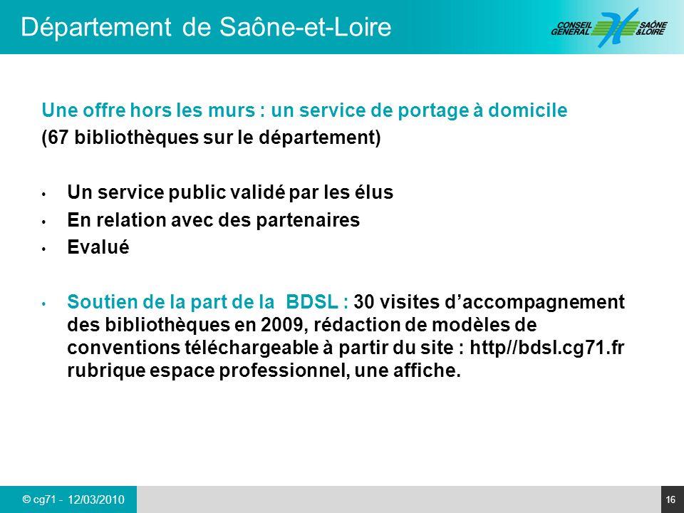 © cg71 - Département de Saône-et-Loire 16 12/03/2010 Une offre hors les murs : un service de portage à domicile (67 bibliothèques sur le département)