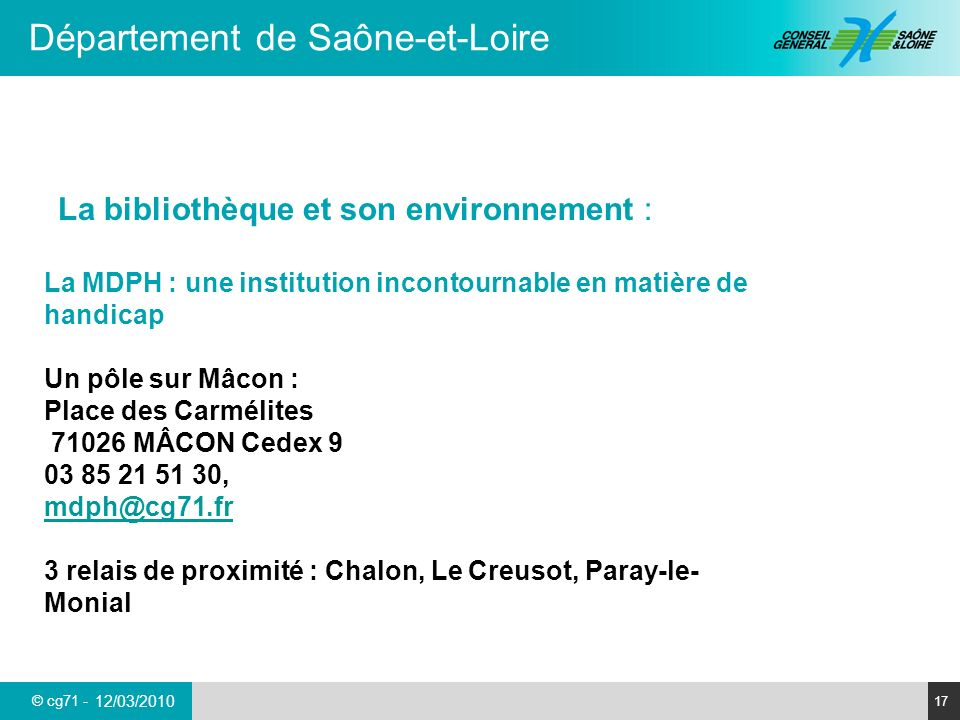 © cg71 - Département de Saône-et-Loire 17 12/03/2010 La bibliothèque et son environnement : La MDPH : une institution incontournable en matière de han