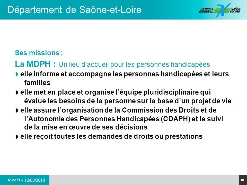 © cg71 - Département de Saône-et-Loire 18 12/03/2010 Ses missions : La MDPH : Un lieu daccueil pour les personnes handicapées elle informe et accompag