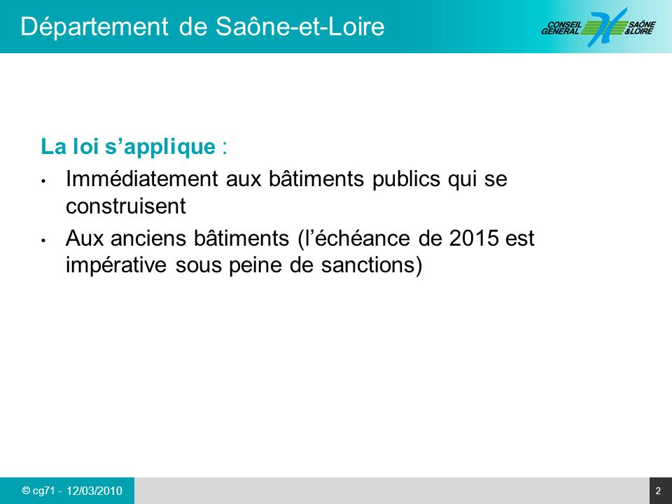 © cg71 - Département de Saône-et-Loire 3 12/03/2010 Un plan de mise en accessibilité de la voirie et des espaces publics (Pave) A envisager pour laccès à la bibliothèque : 1 arrêt des transports urbains à proximité de la bibliothèque 1 place de stationnement réservée pour 50 places de stationnement La loi impose à toutes les communes :