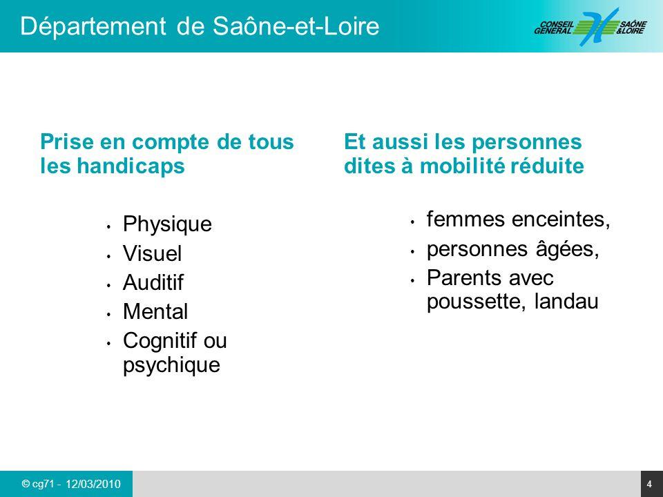 © cg71 - Département de Saône-et-Loire 4 12/03/2010 Prise en compte de tous les handicaps Physique Visuel Auditif Mental Cognitif ou psychique Et auss