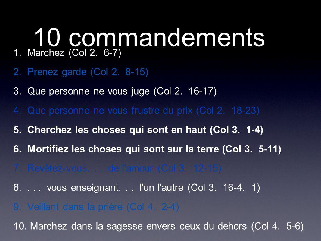 10 commandements 1. Marchez (Col 2. 6-7) 2. Prenez garde (Col 2. 8-15) 3. Que personne ne vous juge (Col 2. 16-17) 4. Que personne ne vous frustre du