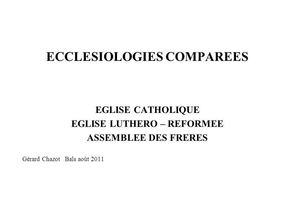 ECCLESIOLOGIES COMPAREES EGLISE CATHOLIQUE EGLISE LUTHERO – REFORMEE ASSEMBLEE DES FRERES Gérard Chazot Bals août 2011