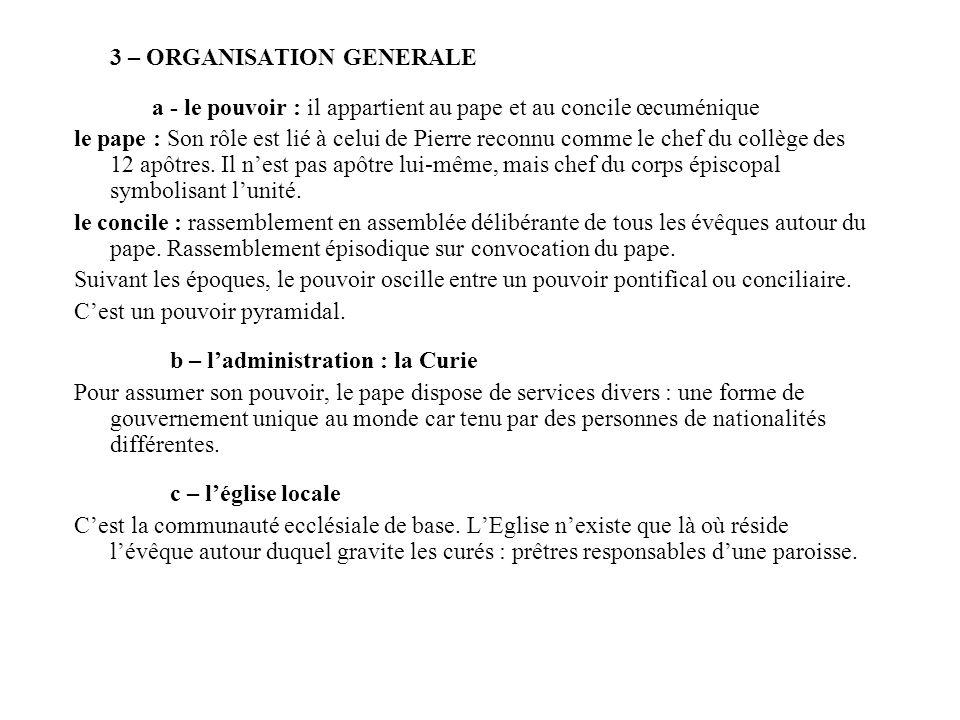 3 – ORGANISATION GENERALE a - le pouvoir : il appartient au pape et au concile œcuménique le pape : Son rôle est lié à celui de Pierre reconnu comme l