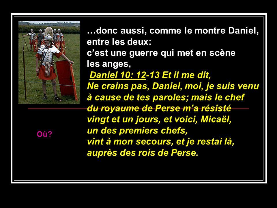 …donc aussi, comme le montre Daniel, entre les deux: cest une guerre qui met en scène les anges, Daniel 10: 12-13 Et il me dit, Ne crains pas, Daniel,
