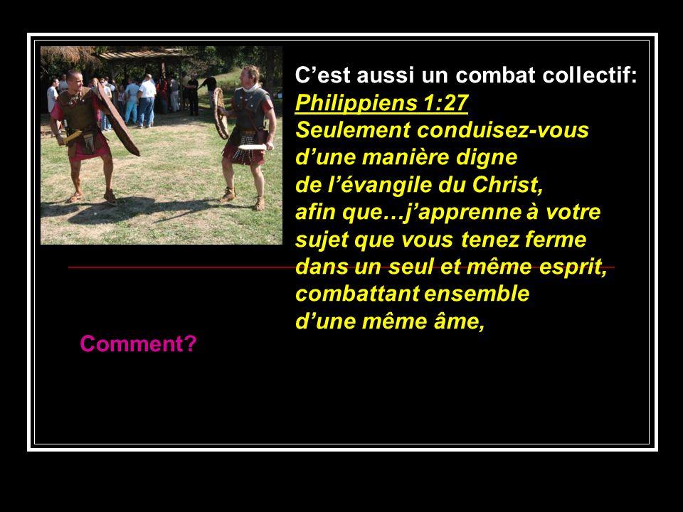 Cest aussi un combat collectif: Philippiens 1:27 Seulement conduisez-vous dune manière digne de lévangile du Christ, afin que…japprenne à votre sujet