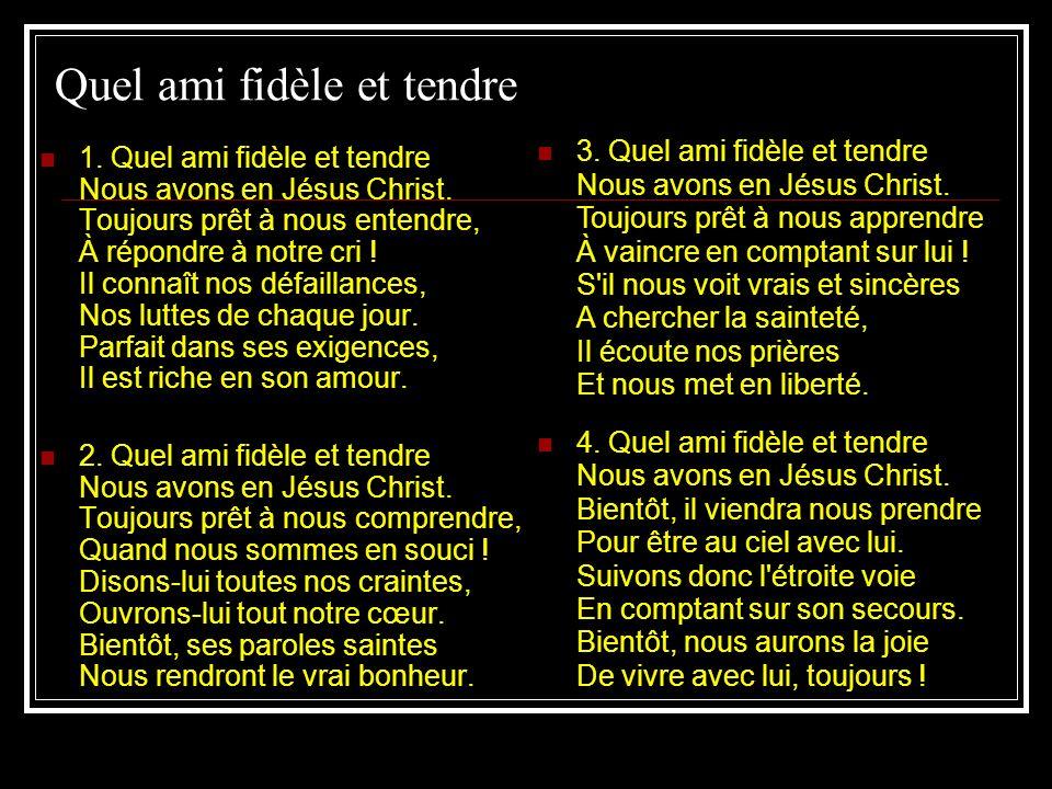 Quel ami fidèle et tendre 1. Quel ami fidèle et tendre Nous avons en Jésus Christ. Toujours prêt à nous entendre, À répondre à notre cri ! Il connaît