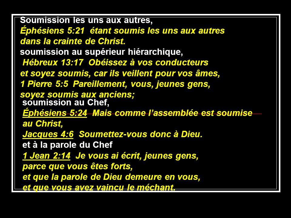 soumission au Chef, Éphésiens 5:24 Mais comme lassemblée est soumise au Christ, Jacques 4:6 Soumettez-vous donc à Dieu. et à la parole du Chef 1 Jean