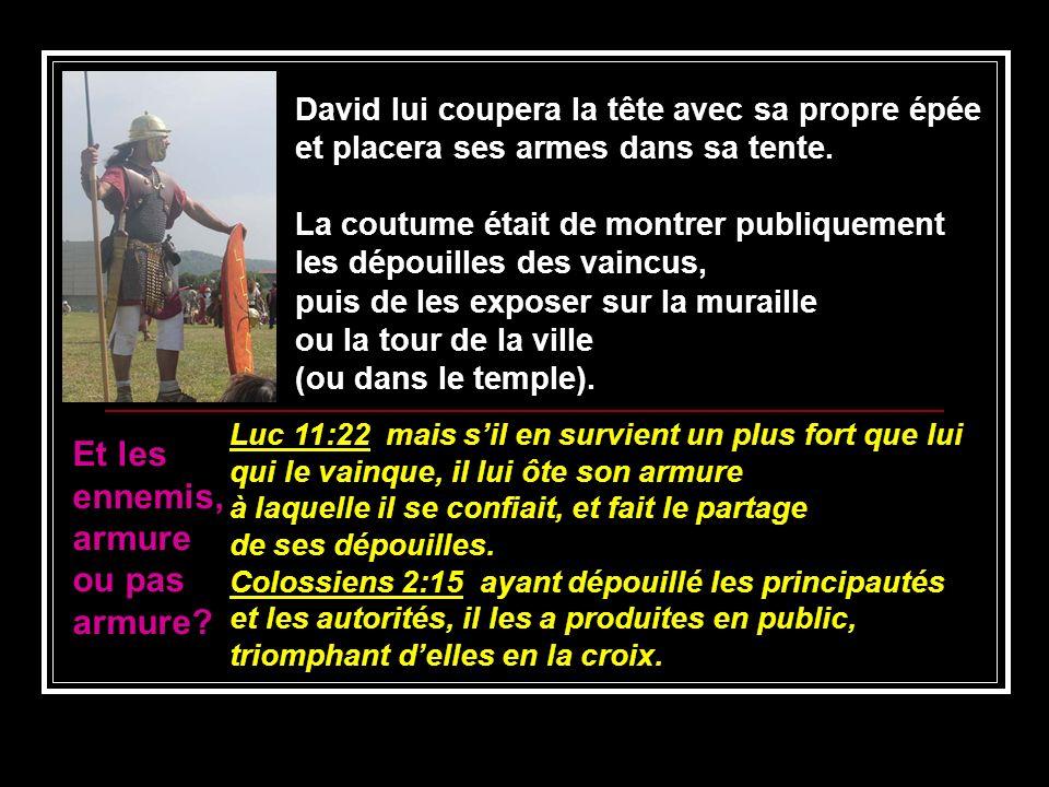 David lui coupera la tête avec sa propre épée et placera ses armes dans sa tente. La coutume était de montrer publiquement les dépouilles des vaincus,