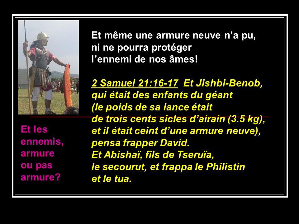 Et même une armure neuve na pu, ni ne pourra protéger lennemi de nos âmes! 2 Samuel 21:16-17 Et Jishbi-Benob, qui était des enfants du géant (le poids