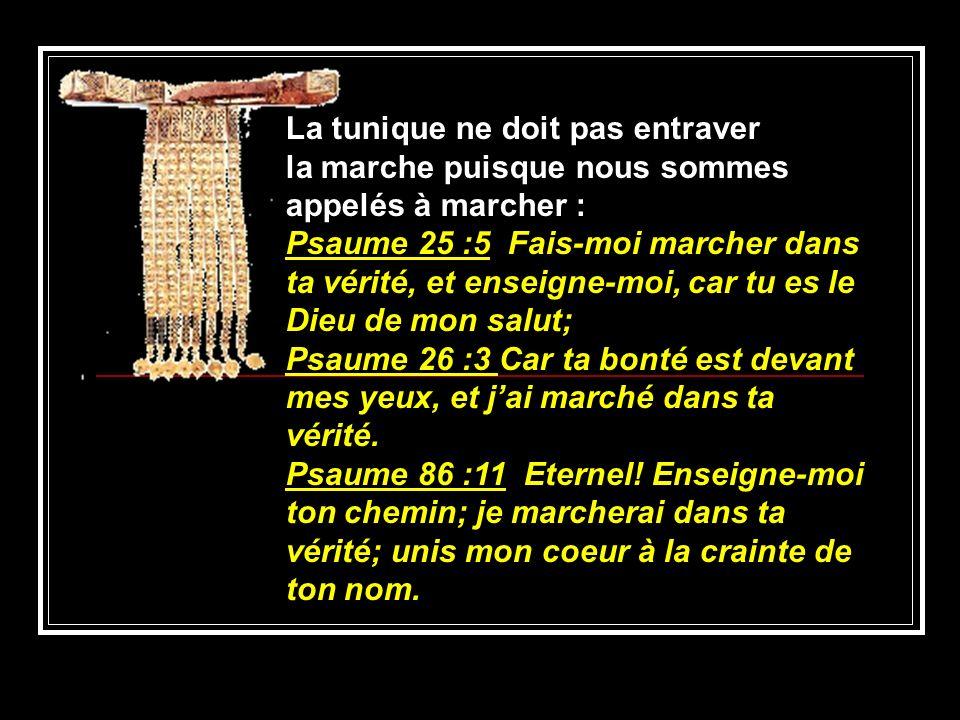 La tunique ne doit pas entraver la marche puisque nous sommes appelés à marcher : Psaume 25 :5 Fais-moi marcher dans ta vérité, et enseigne-moi, car t