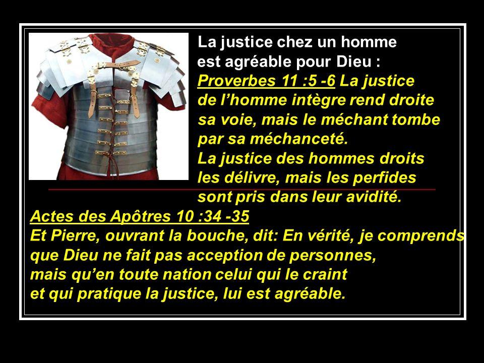 La justice chez un homme est agréable pour Dieu : Proverbes 11 :5 -6 La justice de lhomme intègre rend droite sa voie, mais le méchant tombe par sa mé