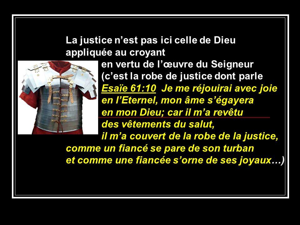 La justice nest pas ici celle de Dieu appliquée au croyant en vertu de lœuvre du Seigneur (cest la robe de justice dont parle Esaïe 61:10 Je me réjoui