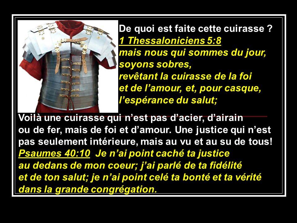 De quoi est faite cette cuirasse ? 1 Thessaloniciens 5:8 mais nous qui sommes du jour, soyons sobres, revêtant la cuirasse de la foi et de lamour, et,