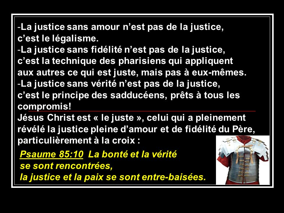 -La justice sans amour nest pas de la justice, cest le légalisme. -La justice sans fidélité nest pas de la justice, cest la technique des pharisiens q