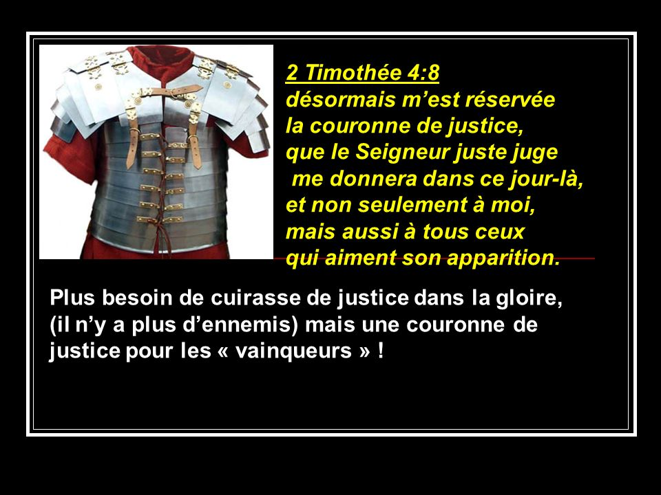 2 Timothée 4:8 désormais mest réservée la couronne de justice, que le Seigneur juste juge me donnera dans ce jour-là, et non seulement à moi, mais aus