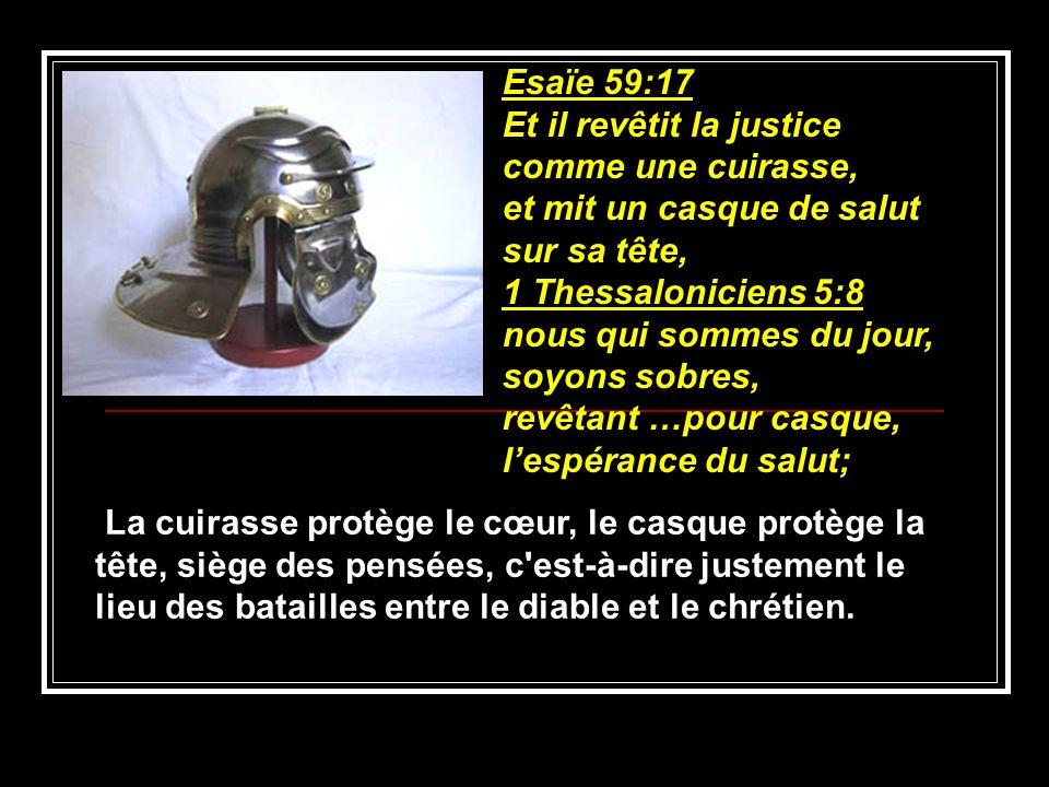 Esaïe 59:17 Et il revêtit la justice comme une cuirasse, et mit un casque de salut sur sa tête, 1 Thessaloniciens 5:8 nous qui sommes du jour, soyons