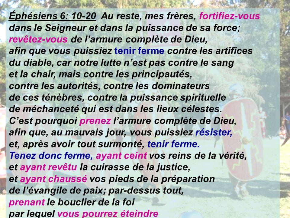 Éphésiens 6: 10-20 Au reste, mes frères, fortifiez-vous dans le Seigneur et dans la puissance de sa force; revêtez-vous de larmure complète de Dieu, a