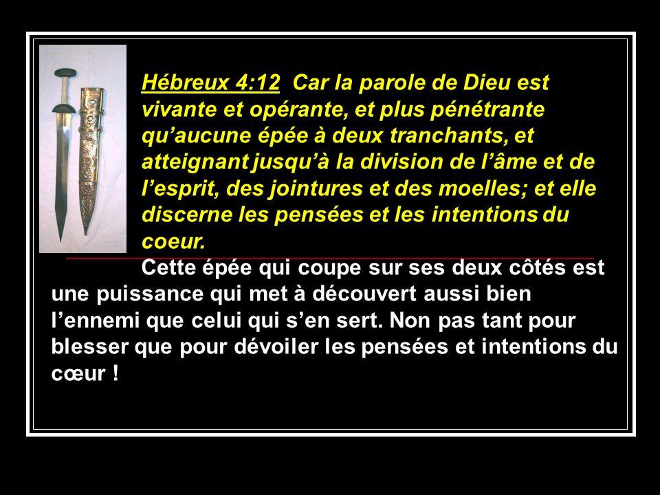Hébreux 4:12 Car la parole de Dieu est vivante et opérante, et plus pénétrante quaucune épée à deux tranchants, et atteignant jusquà la division de lâ