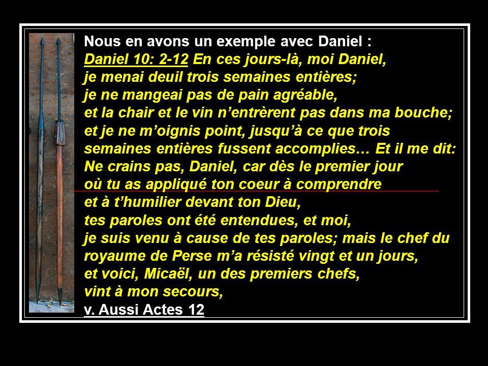 Nous en avons un exemple avec Daniel : Daniel 10: 2-12 En ces jours-là, moi Daniel, je menai deuil trois semaines entières; je ne mangeai pas de pain
