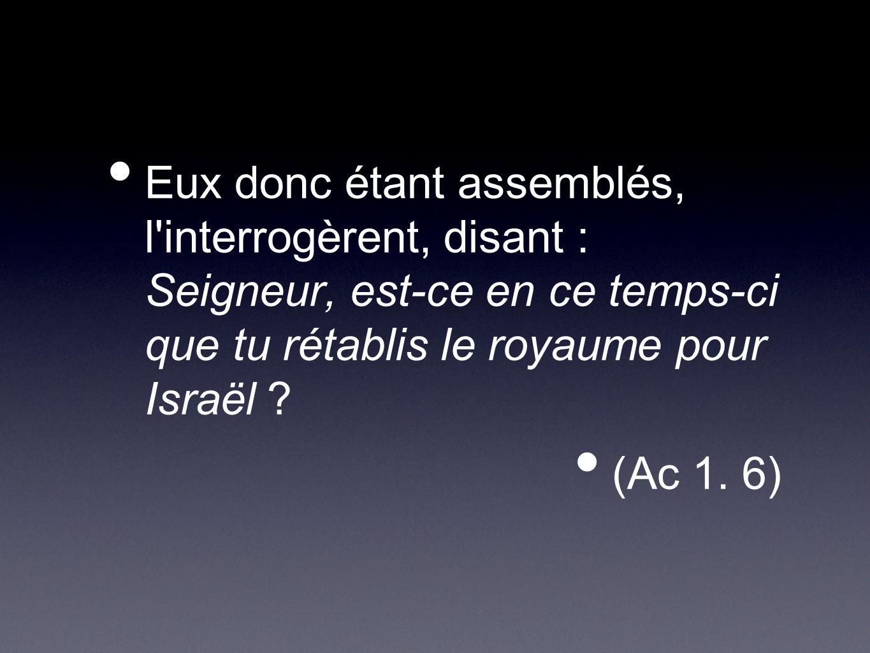 Eux donc étant assemblés, l'interrogèrent, disant : Seigneur, est-ce en ce temps-ci que tu rétablis le royaume pour Israël ? (Ac 1. 6)
