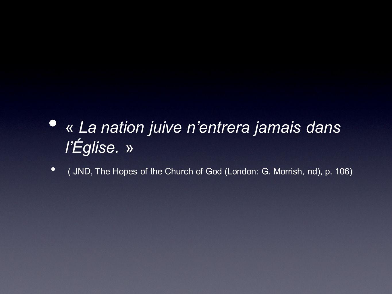 « La nation juive nentrera jamais dans lÉglise. » ( JND, The Hopes of the Church of God (London: G. Morrish, nd), p. 106)
