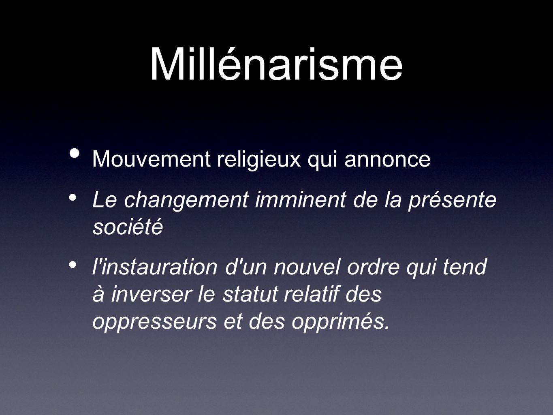 Millénarisme Mouvement religieux qui annonce Le changement imminent de la présente société l'instauration d'un nouvel ordre qui tend à inverser le sta