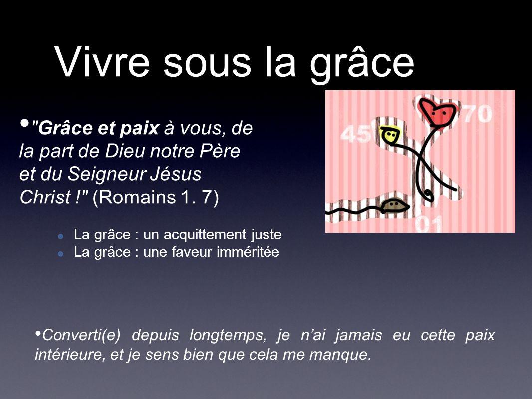 Vivre sous la grâce Grâce et paix à vous, de la part de Dieu notre Père et du Seigneur Jésus Christ ! (Romains 1.