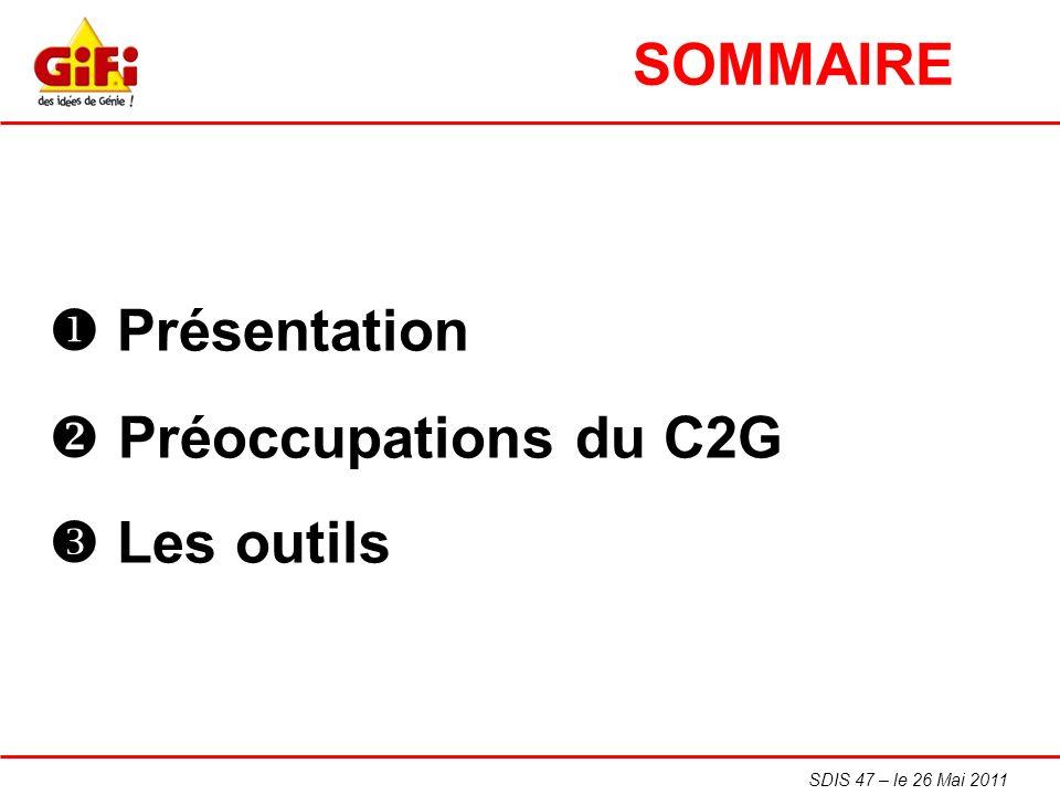 SDIS 47 – le 26 Mai 2011 Présentation Préoccupations du C2G Les outils SOMMAIRE