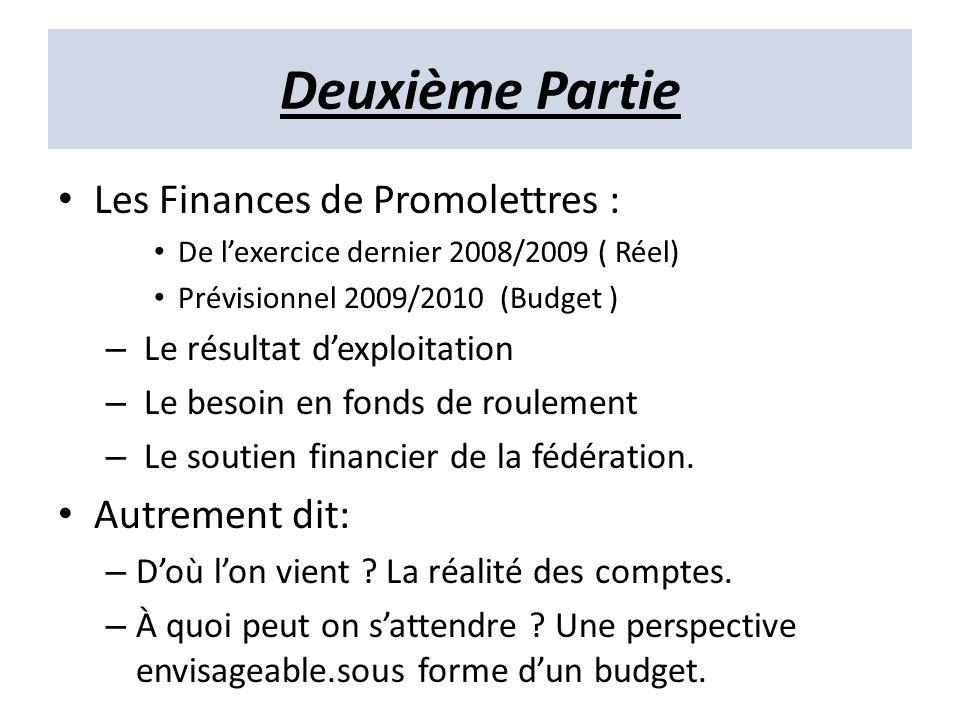 Deuxième Partie Les Finances de Promolettres : De lexercice dernier 2008/2009 ( Réel) Prévisionnel 2009/2010 (Budget ) – Le résultat dexploitation – Le besoin en fonds de roulement – Le soutien financier de la fédération.