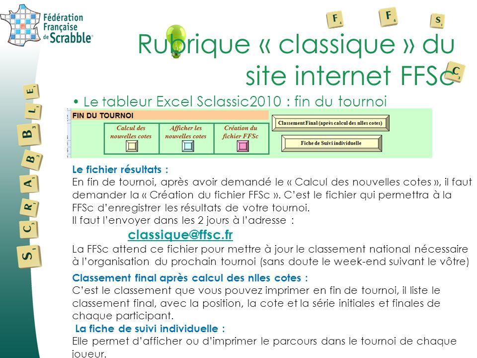 Le t ableur Excel Sclassic2010 : fin du tournoi Rubrique « classique » du site internet FFSc Le fichier résultats : En fin de tournoi, après avoir demandé le « Calcul des nouvelles cotes », il faut demander la « Création du fichier FFSc ».