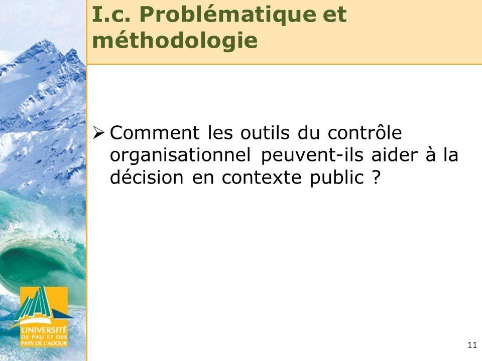 11 I.c. Problématique et méthodologie Comment les outils du contrôle organisationnel peuvent-ils aider à la décision en contexte public ?