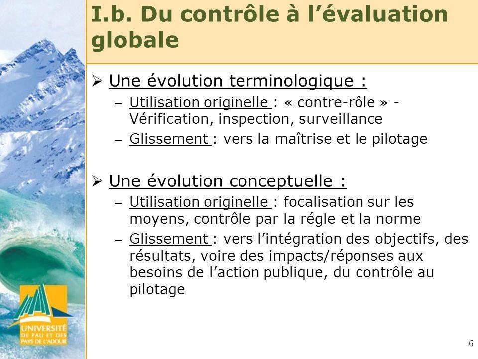 6 I.b. Du contrôle à lévaluation globale Une évolution terminologique : – Utilisation originelle : « contre-rôle » - Vérification, inspection, surveil