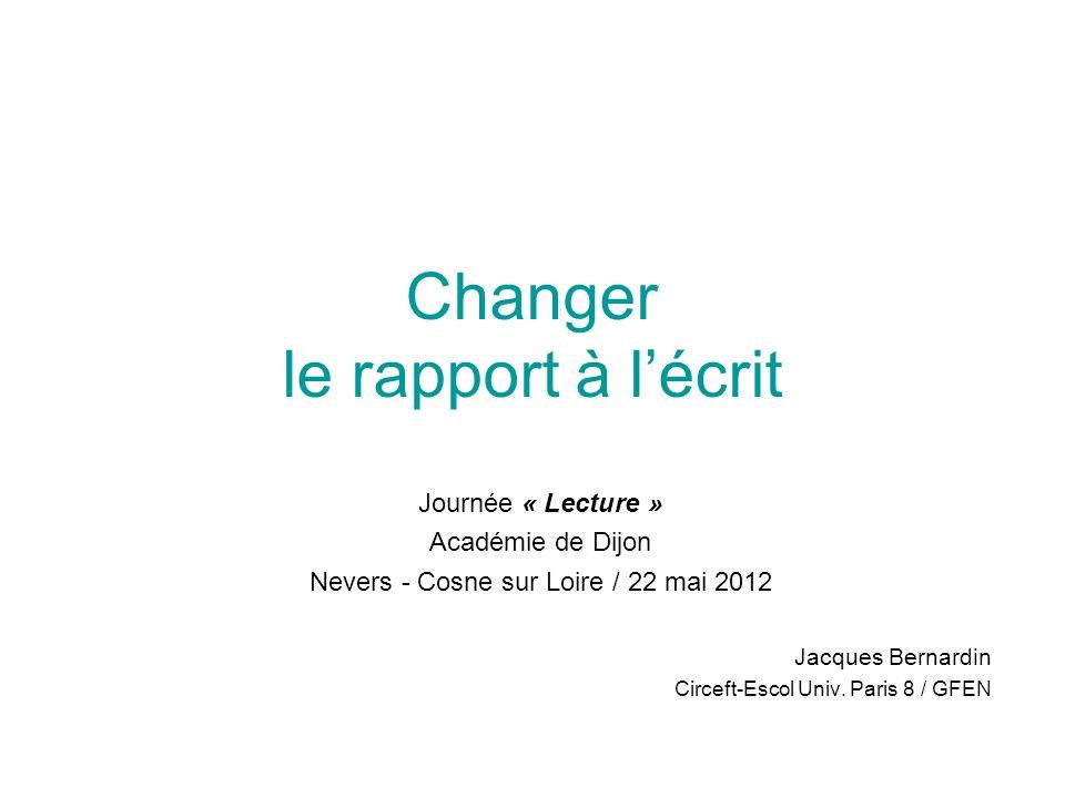 Changer le rapport à lécrit Journée « Lecture » Académie de Dijon Nevers - Cosne sur Loire / 22 mai 2012 Jacques Bernardin Circeft-Escol Univ. Paris 8